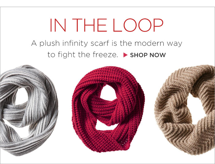 IN THE LOOP | A plush infinity scarf is the modern way to fight the freeze. | SHOP NOW
