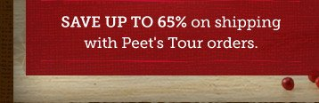 Save up to 65% on shipping with Peet's  Tour orders.