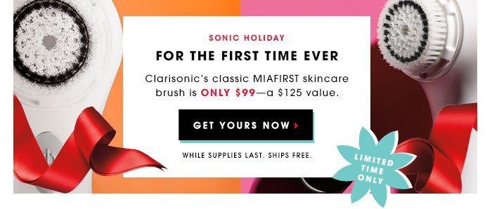 Sonic Holiday. FOR THE FIRST TIME EVER. CLARISONIC'S CLASSIC MIAFIRST SKINCARE BRUSH IS ONLY $99 - a $125 VALUE. GET YOURS NOW. While Supplies Last. Ships Free. LIMITED TIME ONLY