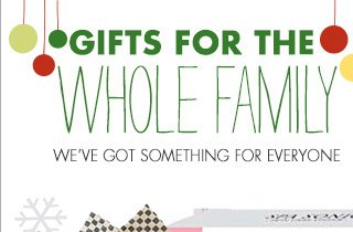GIFTS FOR THE WHOLE FAMILY WE'VE GOT SOMETHING FOR EVERYONE
