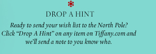 """Drop A Hint Ready to send your wish list to the North Pole? Click """"Drop A Hint"""" on any item on Tiffany.com and we'll send a note to you know who."""