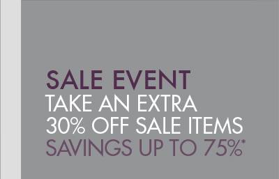 SALE EVENT - TAKE AN EXTRA 30% OFF SALE ITEMS; SAVINGS UP TO 75%*