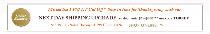 Missed 1 PM ET Cut Off? Ship in time for Thanksgiving with our NEXT DAY SHIPPING UPGRADE