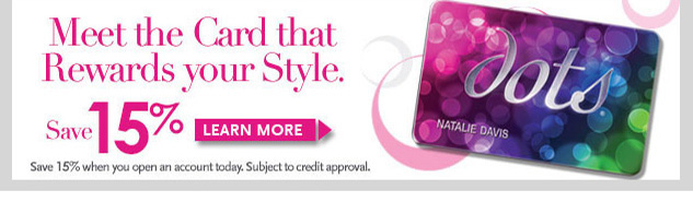 dots Credit Card! Meet the card that rewards your style! SAVE 15% when you open an account - subject to credit approval. Learn More! SHOP NOW!