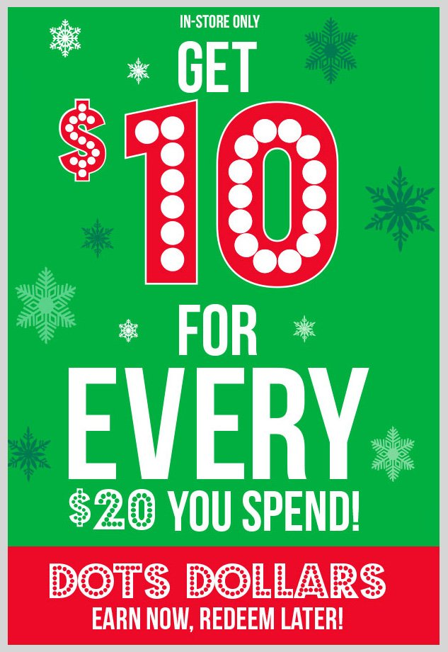 In-stores only! GET $10 FOR EVERY $20 YOU SPEND! dots Dollars - EARN NOW - REDEEM LATER! SHOP NOW!