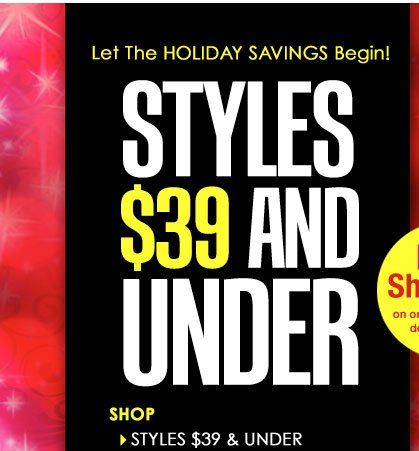 Let The HOLIDAY SAVINGS Begin! Shop Holiday Styles $39 and UNDER!