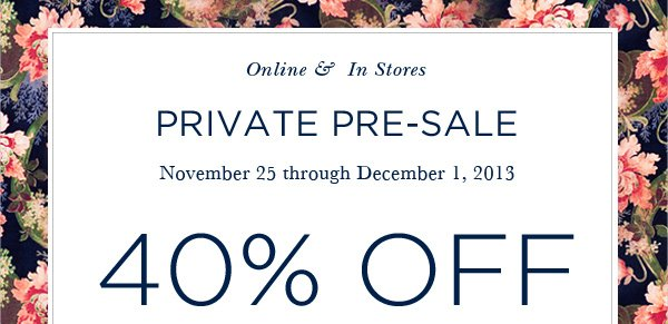 Online & In Stores PRIVATE PRE-SALE November 25 through December 1, 2013 40% OFF