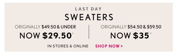 LAST DAY SWEATERS ORIGINALLY $49.50 & UNDER NOW $29.50*  ORIGINALLY $54.50 & $59.50 NOW $35*  IN STORES & ONLINE SHOP NOW