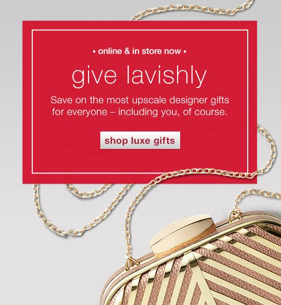 Give lavishly. Save on the most upscale designer gifts for everyone - including you, of course.