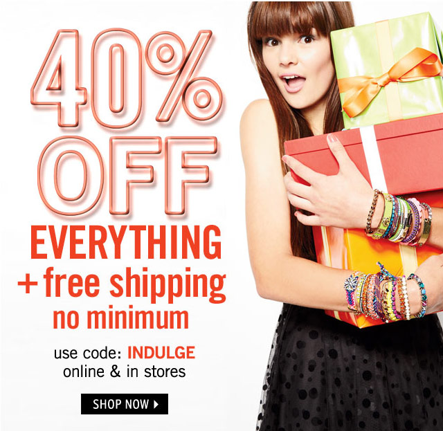 40% OFF EVERYTHING + free shipping online & stores use code INDULGE
