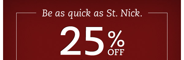 Be as quick as St. Nick. 25% OFF regular prices ends tonight.*  Final hours to get the perfect presents at the perfect savings.