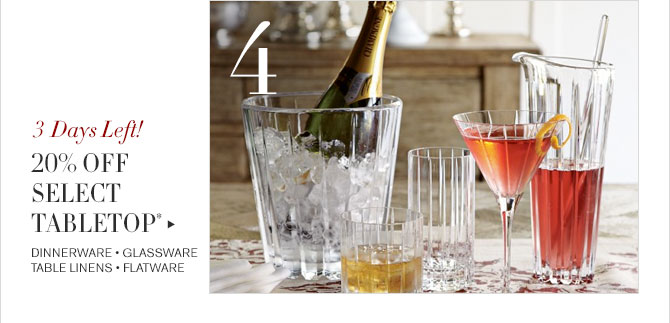 4 - 3 Days Left! - 20% OFF SELECT TABLETOP* - DINNERWARE • GLASSWARE - TABLE LINENS • FLATWARE