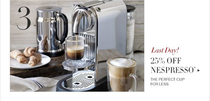 3 - Last Day! - 25% OFF NESPRESSO* - THE PERFECT CUP FOR LESS