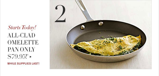 2 - Starts Today! - ALL-CLAD OMELETTE PAN ONLY $79.95!* - WHILE SUPPLIES LAST!
