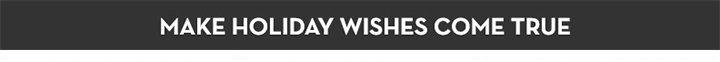 MAKE HOLIDAY WISHES COME TRUE