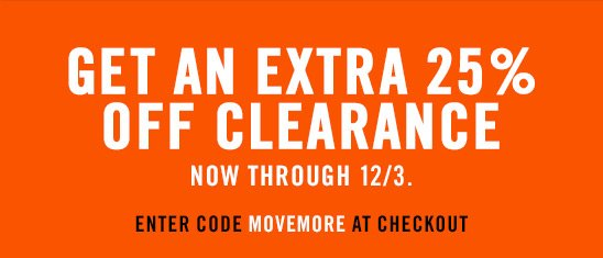 GET AN EXTRA 25% OFF CLEARANCE NOW THROUGH 12/3. ENTER CODE MOVEMORE AT CHECKOUT.