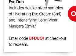 Eye Duo Includes deluxe-sized samples of Hydrating Eye Cream (3ml) and Intensifying Long-Wear Mascara (3ml).*  Enter code BFDUO1 at checkout to redeem.