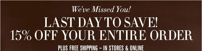 We've Missed You! - LAST DAY TO SAVE - 15% OFF YOUR ENTIRE ORDER - PLUS FREE SHIPPING – IN STORES & ONLINE