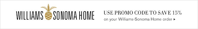 WILLIAMS-SONOMA HOME - USE PROMO CODE TO SAVE 15% on your Williams-Sonoma Home order