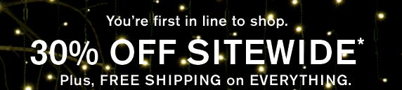 You're first in line to shop. 30% off sitewide* Plus, Free shipping on Everything.