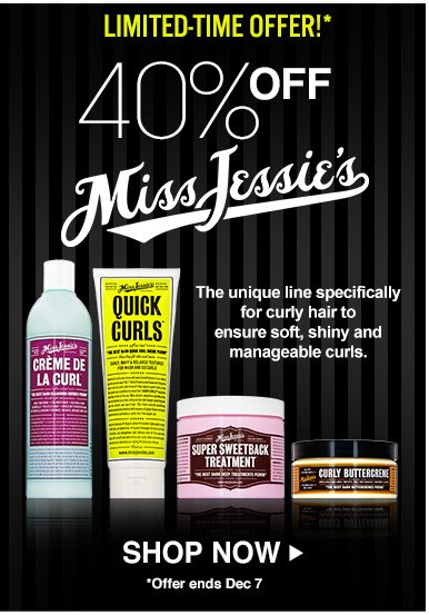 Limited-Time Offer!Save 40% on Miss Jessie'sThe unique line specifically for curly hair to ensure soft, shiny and manageable curls. Offer valid November 26 – December 7. Shop Now>>