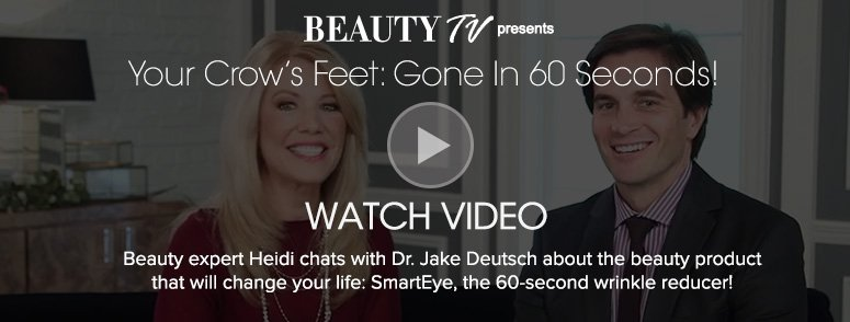 Beauty TV Daily VideoYour Crow's Feet: Gone In 60 Seconds! Beauty expert Heidi chats with Dr. Jake Deutsch about the beauty product that will change your life: SmartEye, the  60-second wrinkle reducer! Watch Video>>