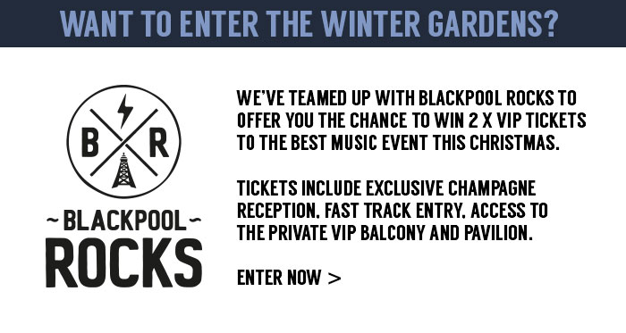 Want to enter the Winter Gardens?We've teamed up with Blackpool Rocks to offer you the chance to win 2 x VIP tickets to the best music event this Christmas.Tickets include exclusive champagne reception, fast track entry, access to the private VIP balcony and pavilion.Enter Now  >