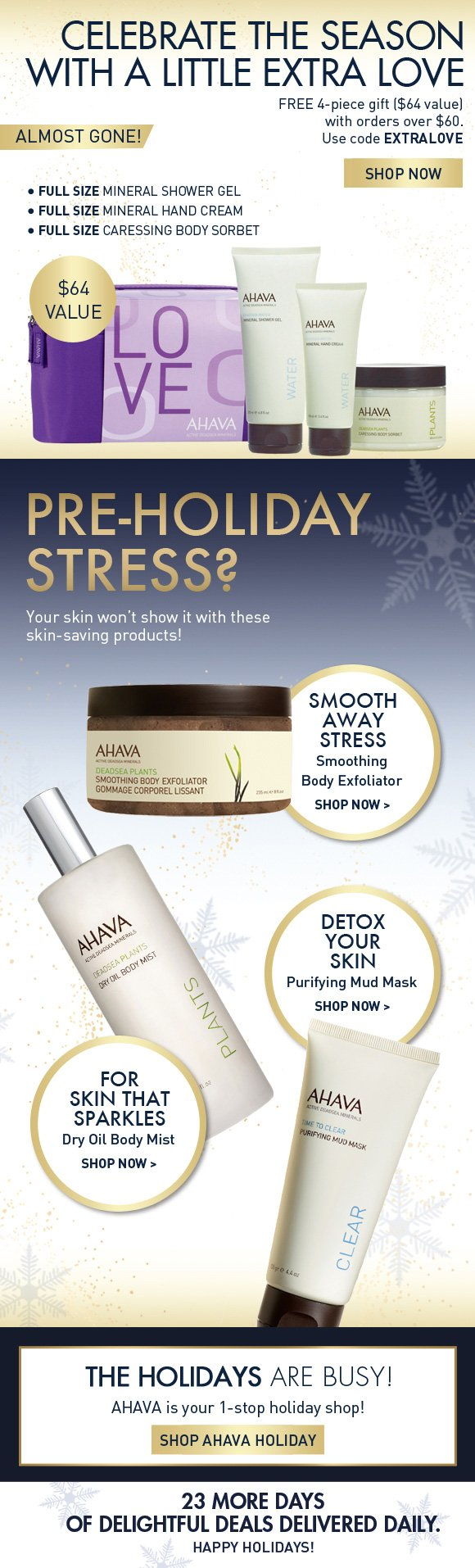 Celebrate the season with a little extra love Free 4-piece gift ($64 value) with orders over $65. almost gone! Use code EXTRALOVE SHOP NOW Pre-Holiday Stress? Your skin won't show it with these pampering products! (flag) Detox your skin Purifying Mud Mask > (flag) Smooth away stress Smoothing Body Exfoliator > (flag)  For skin that sparkles Dry Oil Body Mist > The holidays are busy! AHAVA is your 1-stop holiday shop! Shop AHAVA Holiday  23 more days of delightful deals delivered daily.  Happy holidays!