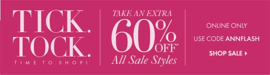TICK. TOCK. TIME TO SHOP! Take An EXTRA 60% OFF* All Sale Styles  Online Only Use Code ANNFLASH  SHOP SALE