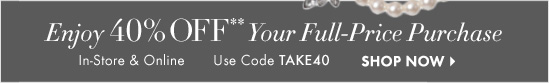 Enjoy 40% OFF** Your Full–Price Purchase  In–Store & Online Use Code TAKE40  SHOP NOW