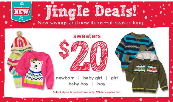 Jingle Deals! New savings and new items - all season long. $20 sweaters. Select styles & limited time only. While supplies last.