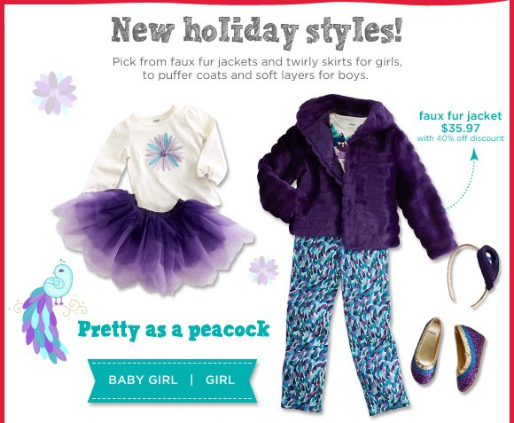 New Holiday Styles! Pick from faux fur jackets and twirly skirts for girls, to puffer coats and soft layers for boys. Pretty as a peacock.