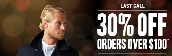 LAST CALL: 30% off orders over $100*