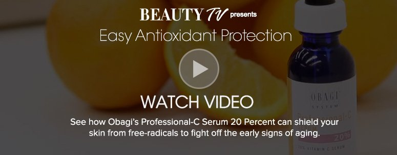 Easy Antioxidant ProtectionSee how Obagi's Professional-C Serum 20 Percent can shield your skin from free-radicals to fight off the early signs of aging.   Watch Video>>
