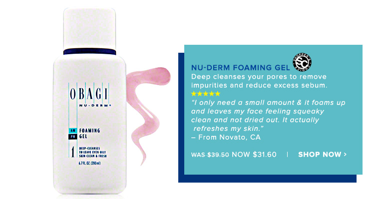"Shopper's Choice. 5 Stars Obagi Nu-Derm Foaming GelDeep cleanses your pores to remove impurities and reduce excess sebum. ""I only need a small amount & it foams up and leaves my face feeling squeaky clean and not dried out. It actually refreshes my skin."" – From Novato, CAWas $39.50 Now $31.60Shop Now>>"