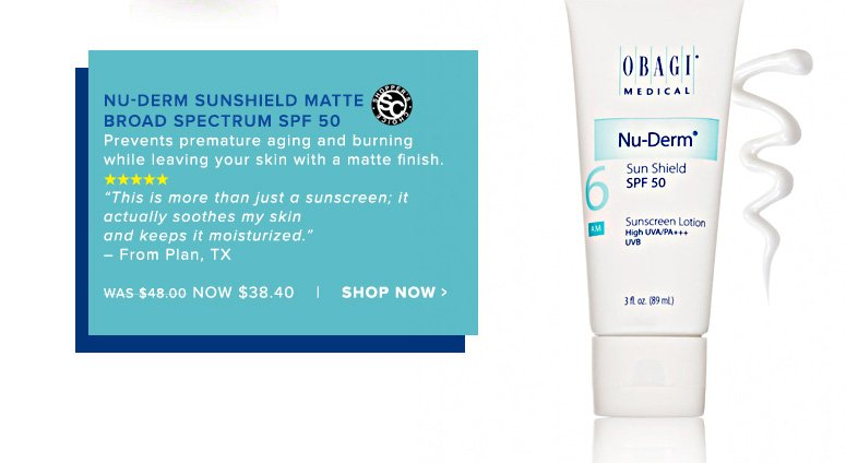 "Shopper's Choice. 5 Stars Obagi Nu-Derm Sunshield Matte Broad Spectrum SPF 50Prevents premature aging and burning while leaving your skin with a matte finish.""This is more than just a sunscreen; it actually soothes my skin and keeps it moisturized."" – From Plan, TX Was $48.00 Now $38.40Shop Now>>"