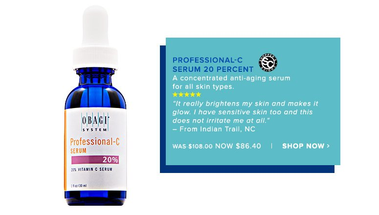 "Shopper's Choice. 5 Stars Obagi Professional-C Serum 20 PercentA concentrated anti-aging serum for all skin types.It really brightens my skin and makes it glow. I have sensitive skin too and this does not irritate me at all."" – From Indian Trail, NCWas $108.00 Now $86.40Shop Now>>"