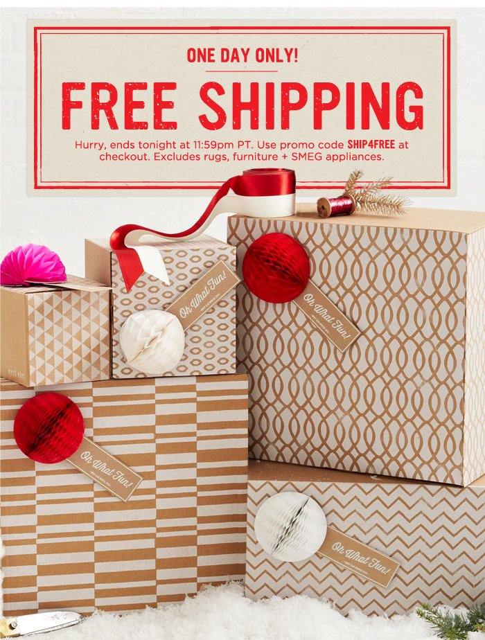 One Day Only! Free Shipping. Hurry, ends tonight at 11:59pm PT. Use promo code SHIP4FREE at checkout. Excludes rugs, furniture + SMEG appliances.
