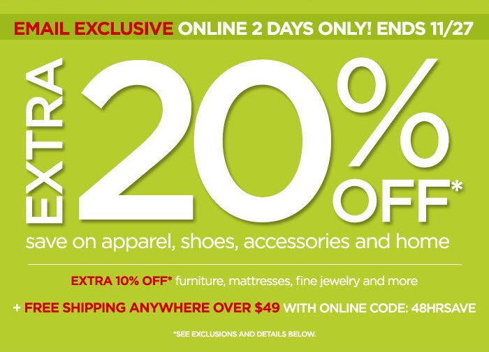 EMAIL EXCLUSIVE ONLINE 2 DAYS ONLY! ENDS 11/27 EXTRA 20% OFF* save on apparel, shoes, accessories and home EXTRA 10% OFF* furniture, mattresses, fine jewelry and more +FREE SHIPPING ANYWHERE OVER $49 WITH ONLINE CODE: 48HRSAVE *SEE EXCLUSIONS AND DETAILS BELOW.