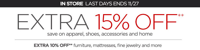 IN STORE LAST DAYS END 11/27 EXTRA 15% OFF** save on apparel, shoes, accessories and home EXTRA 10% OFF** furniture, mattresses, fine jewelry and more