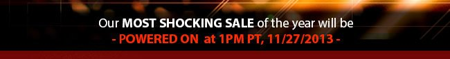 our most shocking sale of the year will powered on - tomorrow at 1 pm PT, 11/27/2013 -