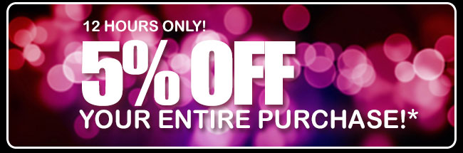 12 hours only! 5% off your entire purchase!