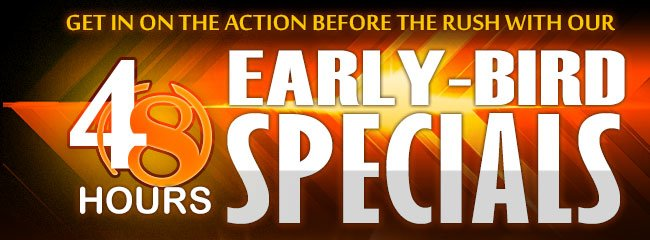 get in on the action before the rush with our 48-hours early-bird speacials.