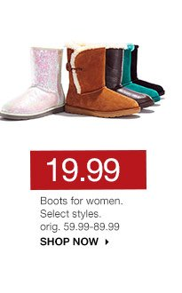 19.99 Boots for women. Select styles. orig. 59.99-89.99. SHOP NOW