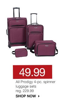 49.99 All Prodigy 4-pc. spinner luggage sets. reg. 229.99. SHOP NOW