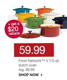 59.99 + get a $20 rebate. Food Network 5 1/2-qt. dutch oven. reg. 99.99. SHOP NOW