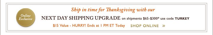 Ship in time for Thanksgiving with our NEXT DAY SHIPPING UPGRADE