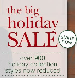 The Big Holiday Sale Starts Now: Over 900 Holiday Collection Styles Now Reduced.