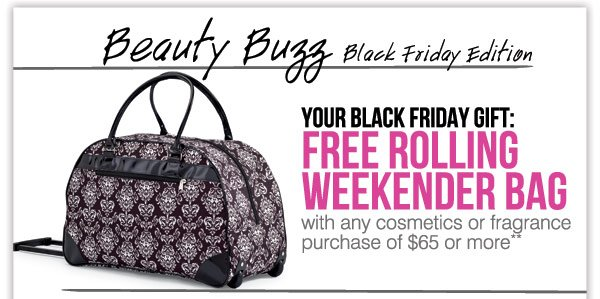 Your Black Friday gift FREE rolling weekender bag with any  cosmetics or fragrance purchase of $65 or more**