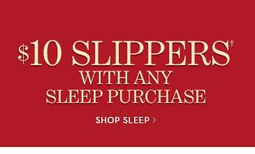 $10 SLIPPERS With Any Sleep  Purchase†. SHOP SLEEP